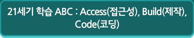 21세기 학습 ABC : Access(접근성), Build(제작), Code(코딩)