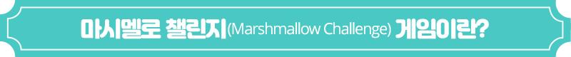 마시멜로 챌린지(Marshmallow Challenge) 게임이란?