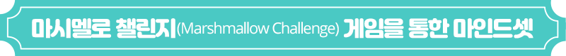 마시멜로 챌린지(Marshmallow Challenge) 게임을 통한 마인드셋