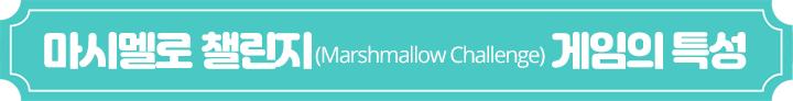마시멜로 챌린지(Marshmallow Challenge) 게임의 특성