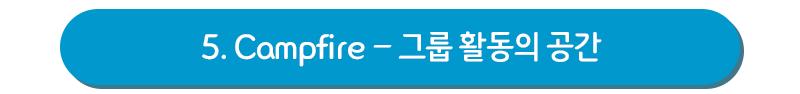5. Campfire - 그룹 활동의 공간